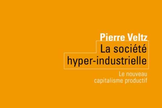 « La Société hyper-industrielle », de Pierre Veltz (Seuil, 128 pages, 11,80 euros).