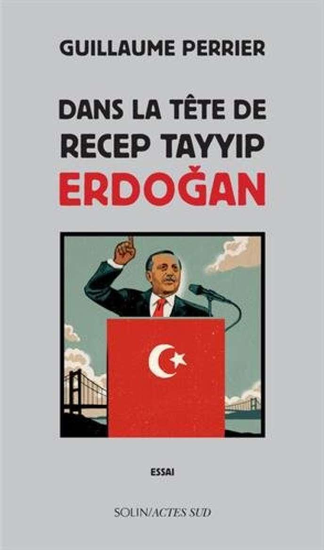«Dans la tête de Recep Tayyip Erdogan», de Guillaume Perrier, Editions Actes Sud, 233 pages, 19 euros.