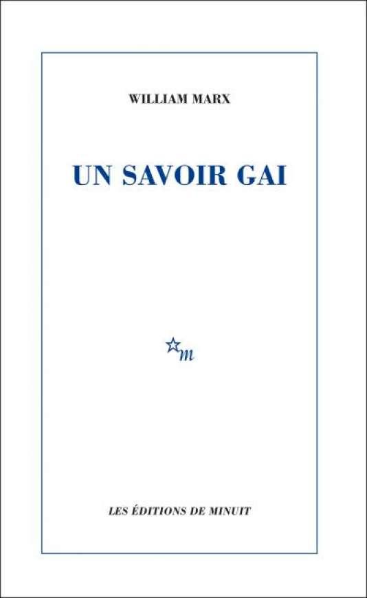 «Un savoir gai», de William Marx, Minuit, 176 p., 15€.
