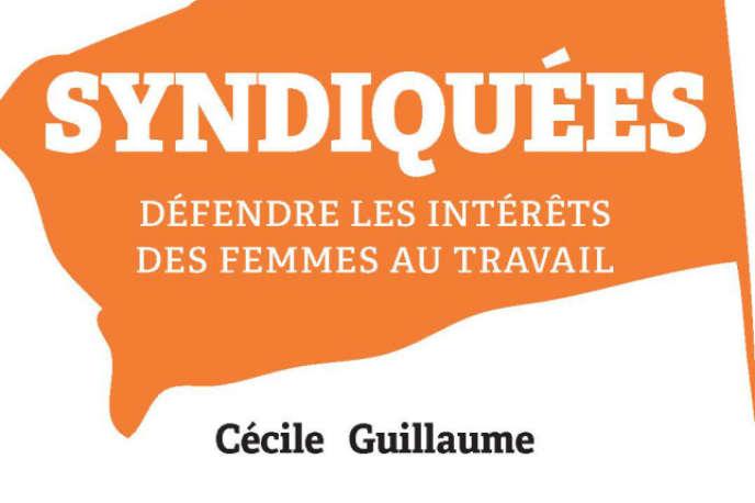 «Syndiquées, défendre les intérêts des femmes au travail», de Cécile Guillaume (SciencesPo les presses, 248 p., 24€).