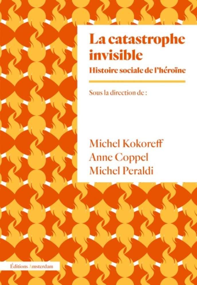 «La Catastrophe invisible. Histoire sociale de l'héroïne », sous la direction de Michel Kokoreff, Anne Coppel et Michel Peraldi, Editions Amsterdam, 400 pages, 22 euros.