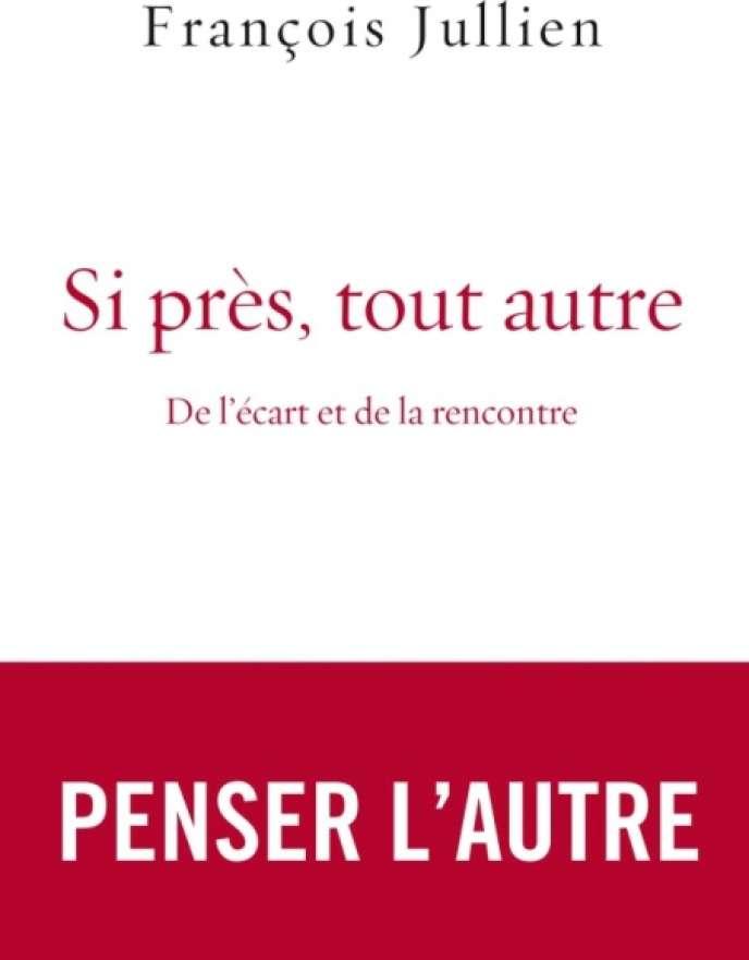 «Si près, tout autre. De l'écart et de la rencontre», de François Jullien, Grasset, 230 pages, 18 euros(en librairie le 28 février).