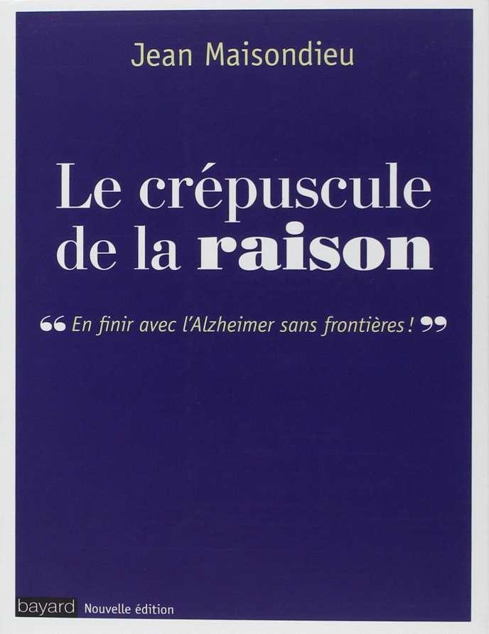 « Le Crépuscule de la raison. En finir avec l'Alzheimer sans frontières », de Jean Maisondieu (Bayard, nouvelle édition, 432 pages 22,90 euros).