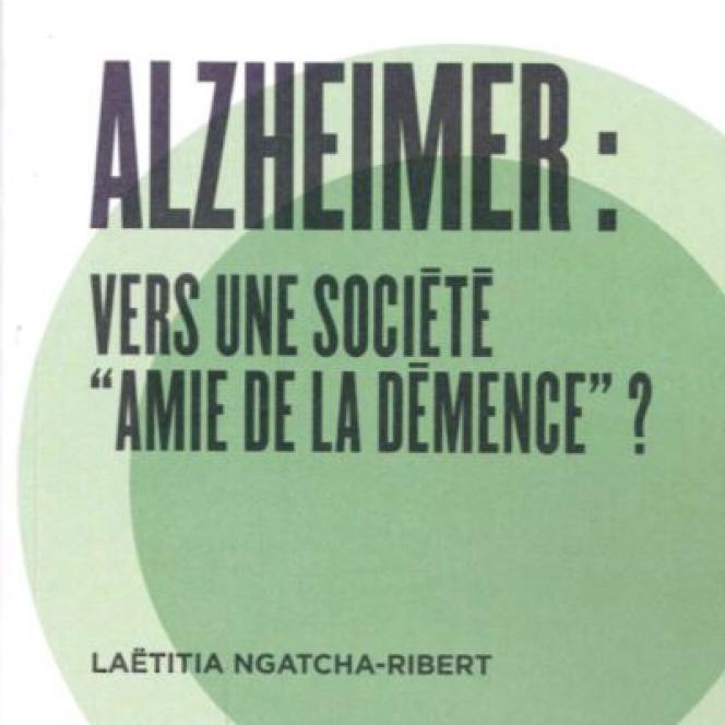 """« Alzheimer : vers une société """"amie de la démence"""" ? », de Laëtitia Ngatcha-Ribert (Le Bord de l'eau, 108 pages, 10 euros."""