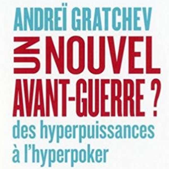 «Un nouvel avant-guerre? Des hyperpuissances à l'hyperpoker», d'Andreï Gratchev (Alma, 306 p., 19,90euros).