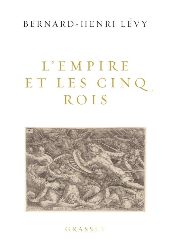 «L'Empire et les cinq rois», Bernard-Henri Lévy. Editions Grasset. 288 p., 20euros.