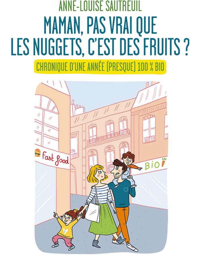 « Maman, pas vrai que les nuggets, c'est des fruits ? Chronique d'une année (presque) 100% bio », d'Anne-Louise Sautreuil. Editions des Equateurs, 203 pages, 18 euros.
