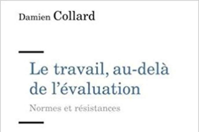 « Le Travail, au-delà de l'évaluation », de Damien Collard (Erès, 272 pages, 16,50 euros).