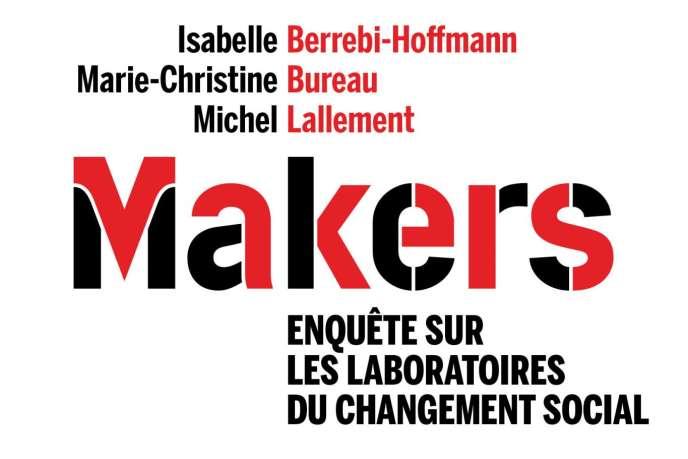 «Makers. Enquête sur les laboratoires du changement social», d'Isabelle Berrebi-Hoffmann, Marie-Christine Bureau et Michel Lallement (Seuil, 352 pages, 21 euros).