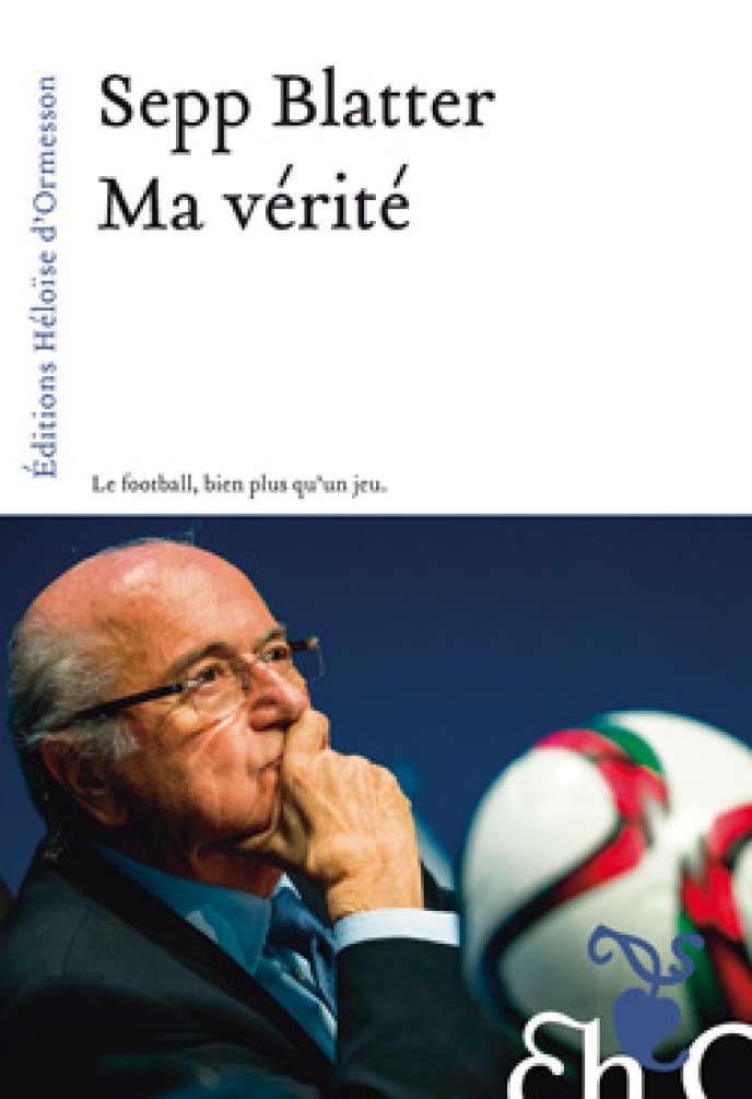 «Ma vérité. Le football, bien plus qu'un jeu», de Sepp Blatter, éd. Héloïse d'Ormesson, 234 pages, 17 euros.