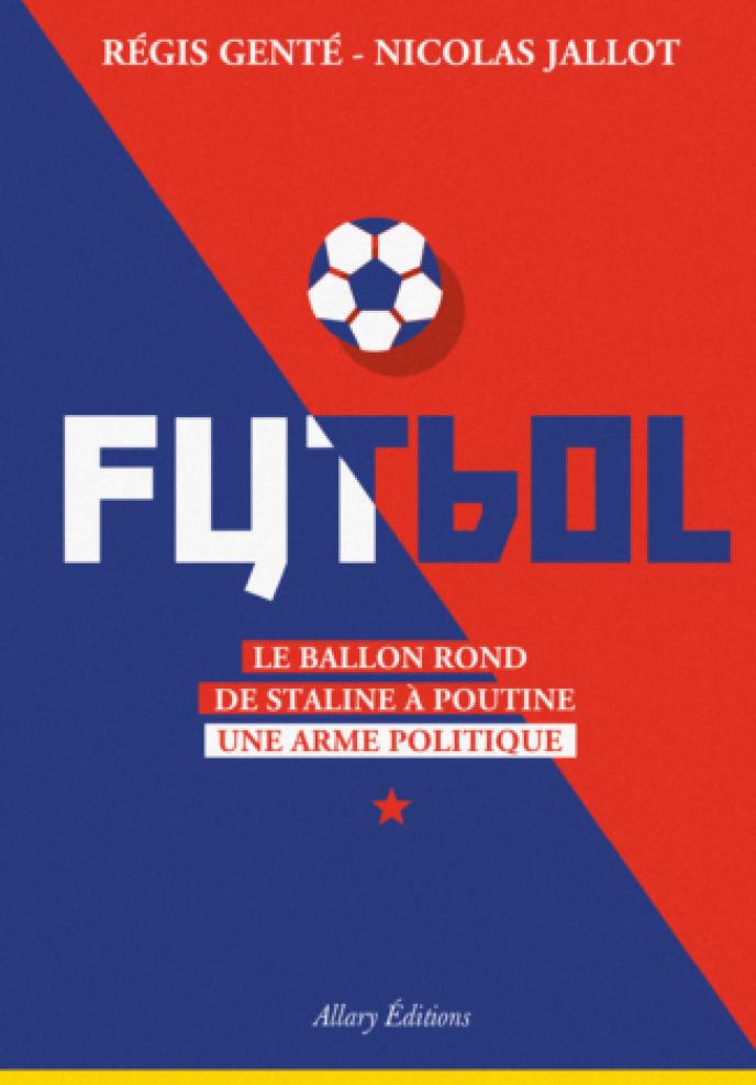 Futbol, le ballon rond de Staline à Poutine, une arme politique, de Régis Genté et Nicolas Jallot, Allary Editions, 240 pages, 19,90 euros.