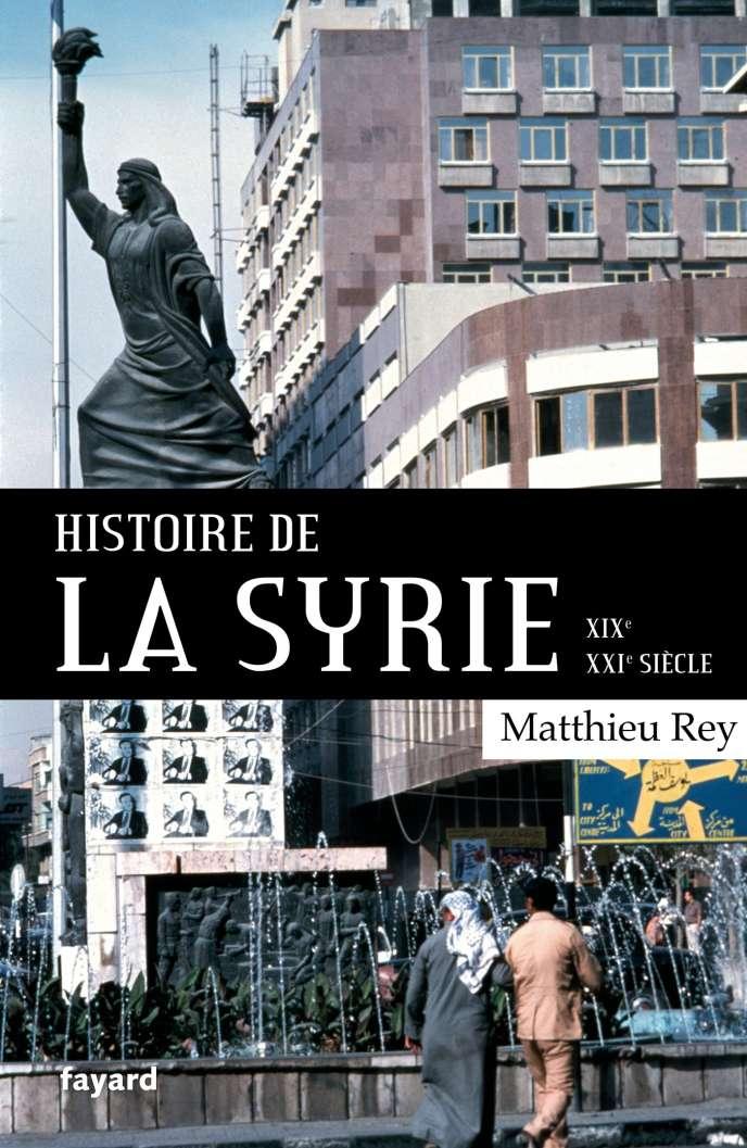 « Histoire de la Syrie. XIXe-XXIe siècle », de Matthieu Rey, Fayard, 400 pages, 25 euros.