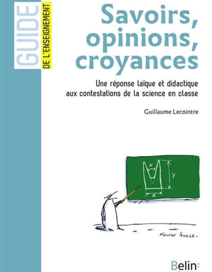 «Savoirs, opinions, croyances. Une réponse laïque et didactique aux contestations de la science en classe», de Guillaume Lecointre (Belin Education, 128 pages, 9,90 euros).
