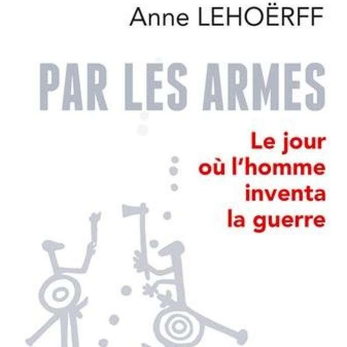 « Par les armes. Le jour où l'homme inventa la guerre », d'Anne Lehoërff (Belin, 360 p., 24 €).