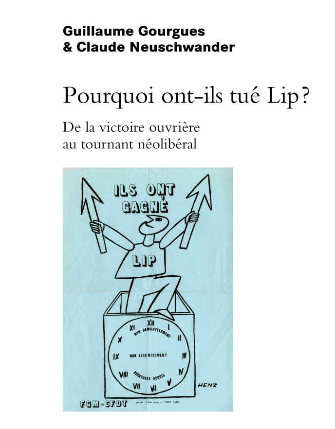 «Pourquoi ont-ils tué Lip ? De la victoire ouvrière au tournant néolibéral», de Guillaume Gourgues et Claude Neuschwander. Editions Raisons d'agir, 392 pages, 20 euros.