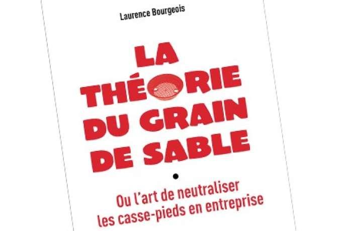 «La Théorie du grain de sable, ou l'art de neutraliser les casse-pieds en entreprise», de Laurence Bourgeois (Diateino, 160 pages, 17 euros).