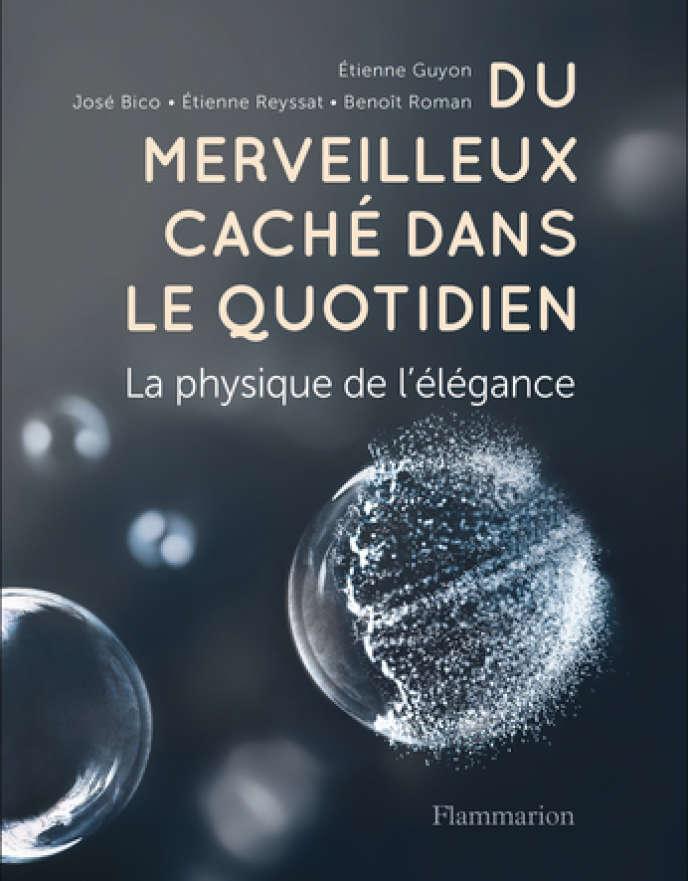 «Du merveilleux caché dans le quotidien. La physique de l'élégance», d'Etienne Guyon, José Bico, Etienne Reyssat et Benoît Roman (Flammarion, 320 p., 24€).