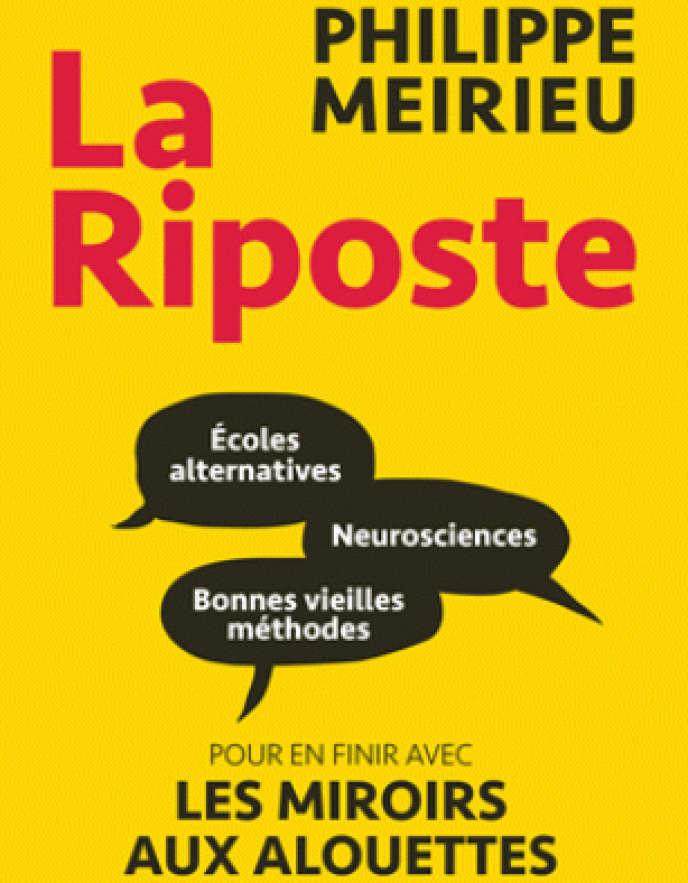 «La Riposte. Ecoles alternatives, neurosciences et bonnes vieilles méthodes. Pour en finir avec le miroir aux alouettes», de Philippe Meirieu, Autrement, 304pages, 17euros.