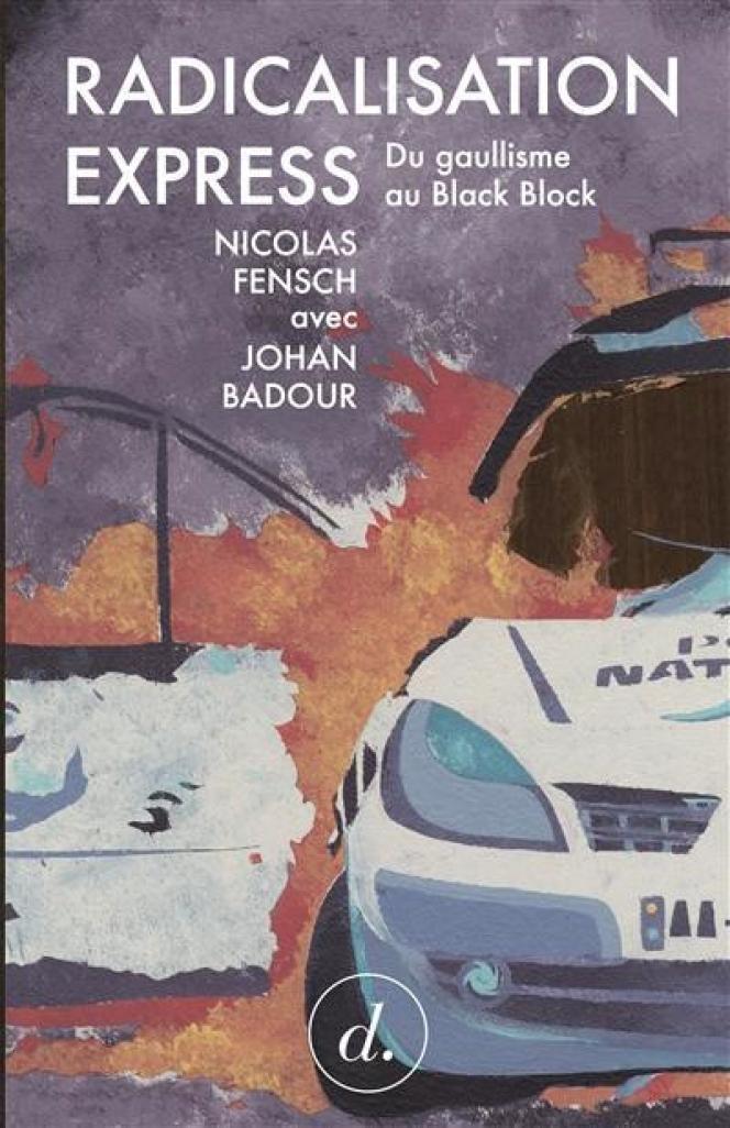 «Radicalisation express. Du gaullisme au black bloc», de Nicolas Fensch avec Johan Badour, Divergences, 136pages, 13euros