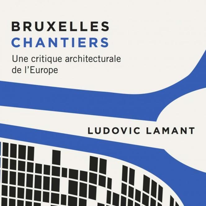 «Bruxelles chantiers. Une critique architecturale de l'Europe», de Ludovic Lamant, LUX, 224 pages, 16 euros.