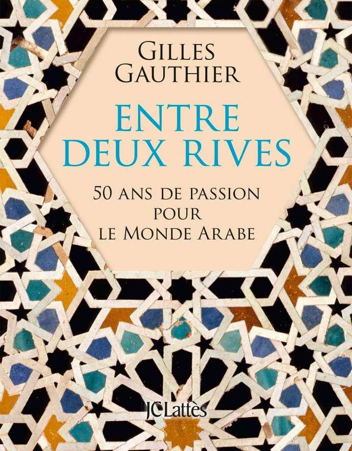 «Entre deux rives. 50 ans de passion pour le monde arabe», de Gilles Gauthier. Ed. JC Lattès, 400 pages, 22,50 euros.