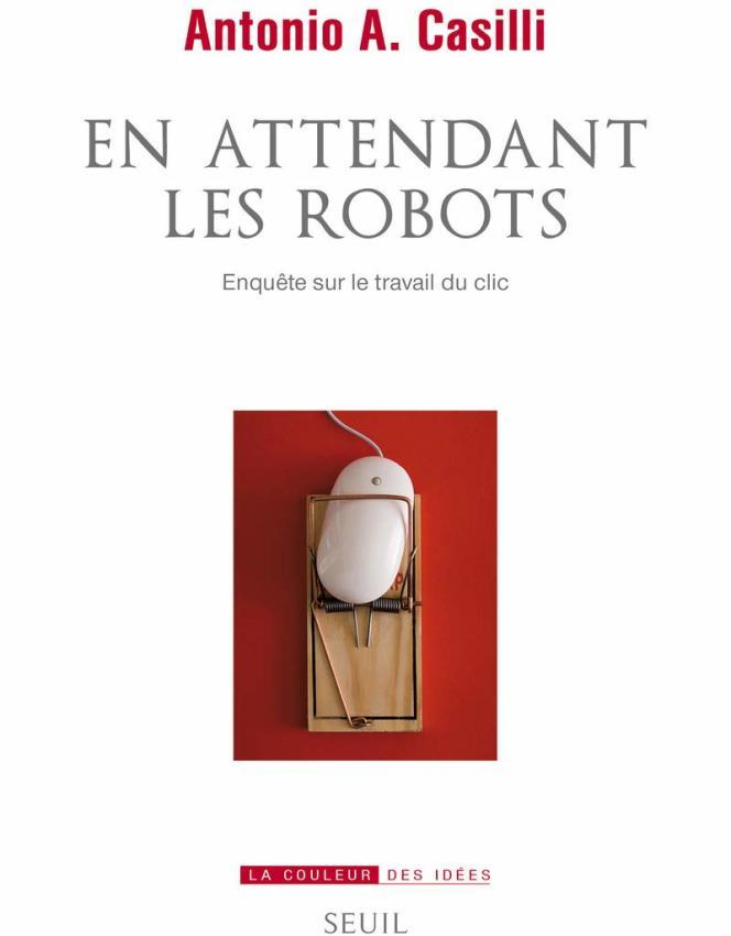 «En attendant les robots. Enquête sur le travail du clic», d'Antonio A. Casilli, Seuil, 400 p., 24euros.