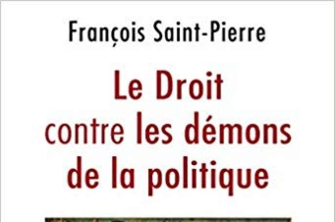 Le Droit contre les démons de la politique, de François Saint-Pierre, éd. Odile Jacob, 200 pages, 22,90 euros.