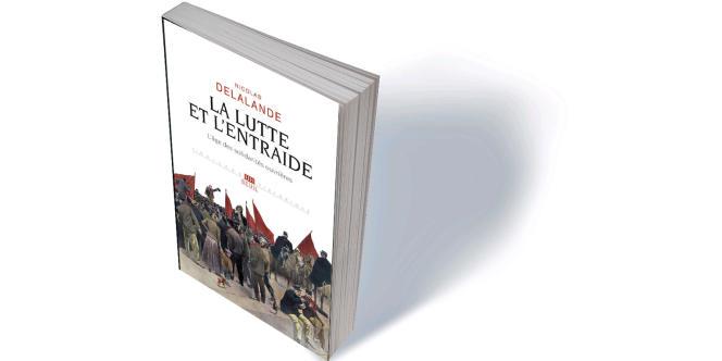 «La Lutte et l'Entraide. L'age des solidarités ouvrières», de Nicolas Delalande, Seuil, «L'univers historique», 368 p., 24€.