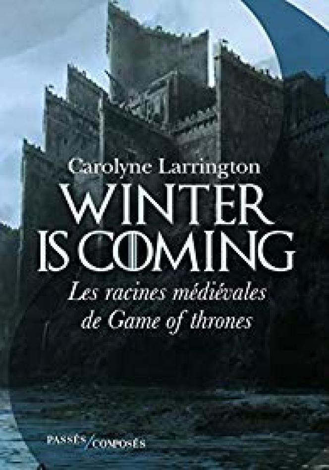 «Winter Is Coming. Les racines médiévales de Game of Thrones», de Carolyne Larrington. Traduit de l'anglais par Antoine Bourguilleau, Passés composés, 288 pages, 21euros.