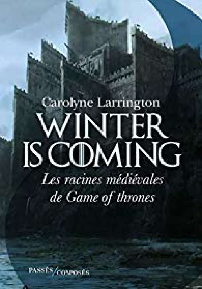 « Winter Is Coming. Les racines médiévales de Game of Thrones », de Carolyne Larrington. Traduit de l'anglais par Antoine Bourguilleau, Passés composés, 288 pages, 21 euros.