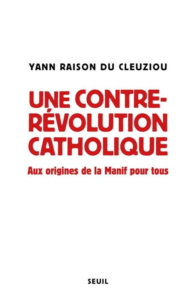 « Une contre-révolution catholique. Aux origines de la Manif pour tous », de Yann Raison du Cleuziou, Seuil, 384 pages, 23 euros.