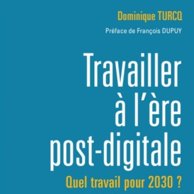 «Travailler à l'ère post-digitale. Quel travail pour 2030 ?», de Dominique Turcq. Dunod, 288 pages, 25 euros.