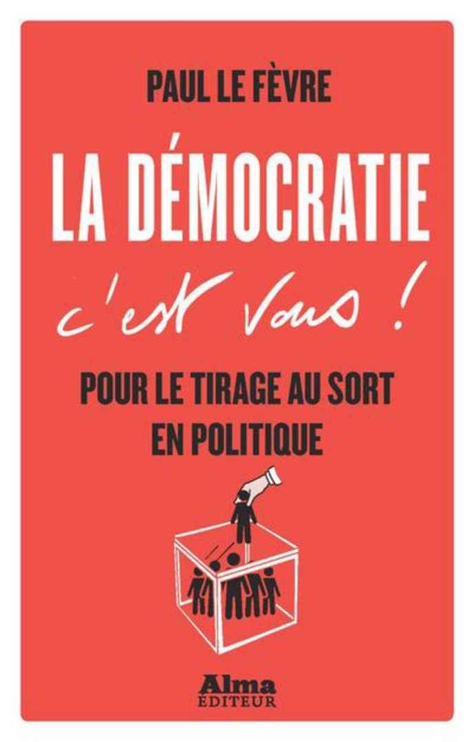«La démocratie c'est vous ! Pour le tirage au sort en politique», de Paul Le Fèvre, éd. Alma, 94 pages, 12 euros.