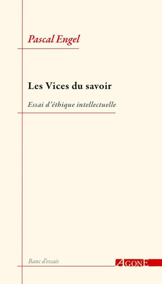 «Les Vices du savoir. Essai d'éthique intellectuelle», de Pascal Engel, Éditions Agone, «Banc d'essais», 616 p., 26€.