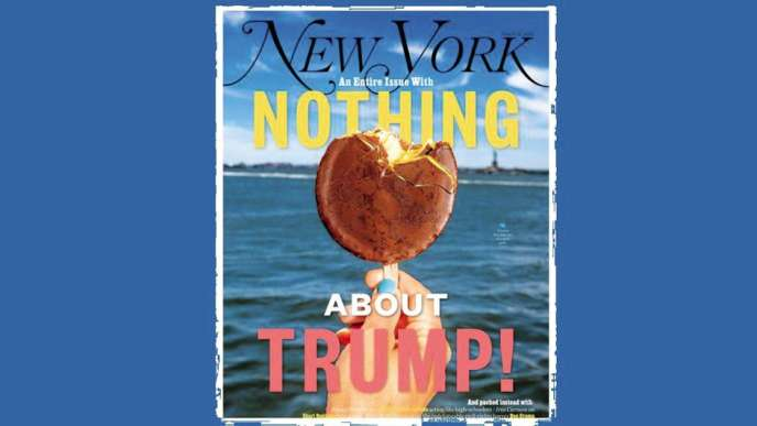 « Un numéro entier sans rien à propos de Trump» promet le « New York Magazine» en couverture de son numéro daté du 8au 21juillet.