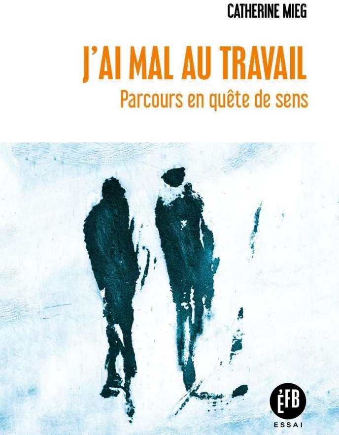 « J'ai mal au travail. Parcours en quête de sens », de Catherine Mieg. François Bourin, 320 pages, 22 euros.