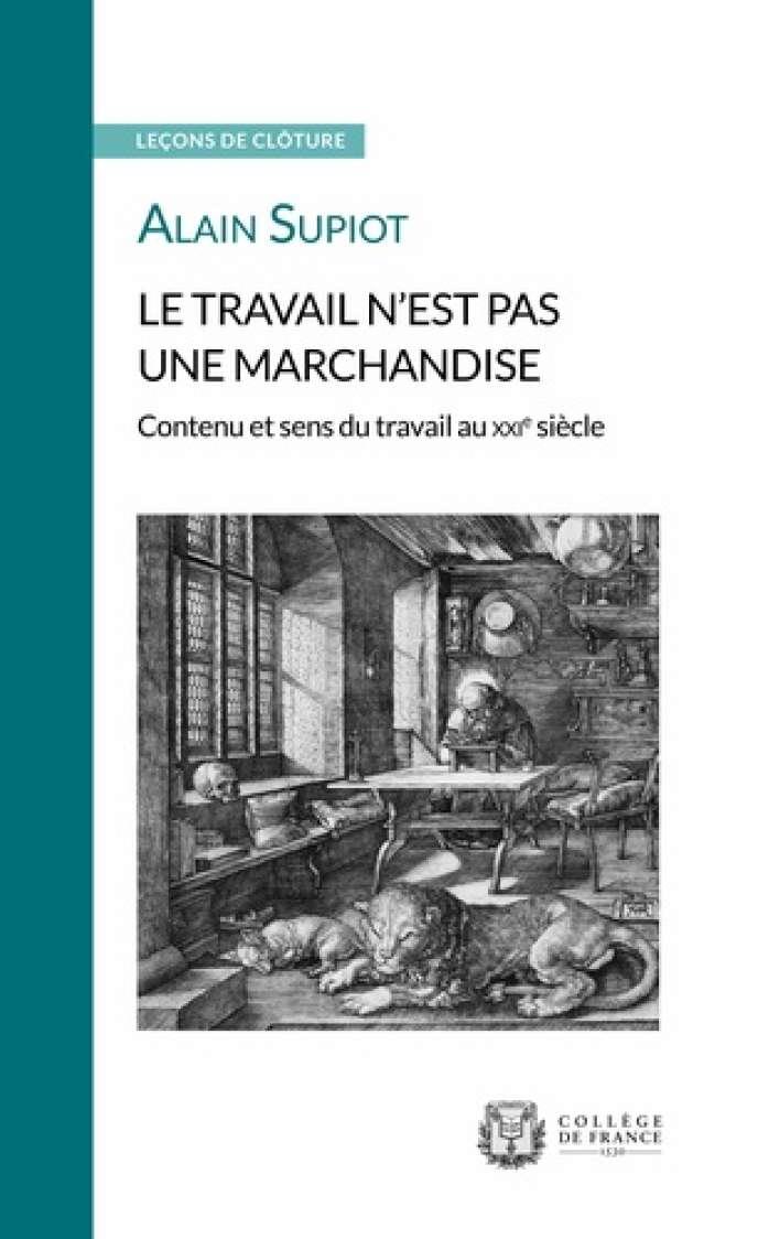 Le travail n'est pas une marchandise, leçon de clôture d'Alain Supiot, Editions du Collège de France, 72 pages, 6,80 euros.