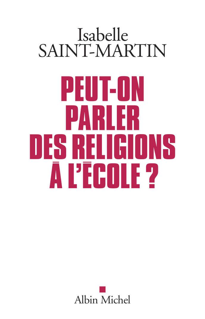 «Peut-on parler des religions à l'école?», d'Isabelle Saint-Martin, Albin Michel, 224 pages, 18euros.