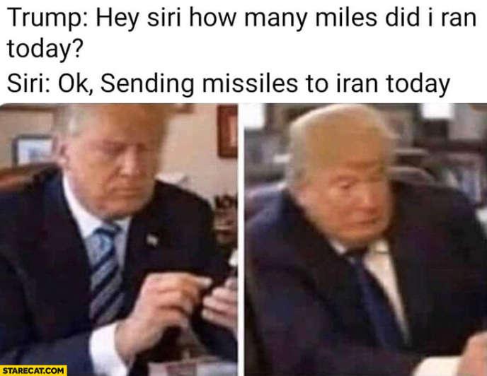 Trump :« Hé, Siri, combien de miles ai-je couru aujourd'hui ?»Siri :« OK, j'envoie des missiles sur l'Iran aujourd'hui.»La légende de l'une des images la plus partagée sur les réseaux sociaux imagine que Donald Trump a pu déclencher la guerre par erreur en parlant à son assistant vocal.