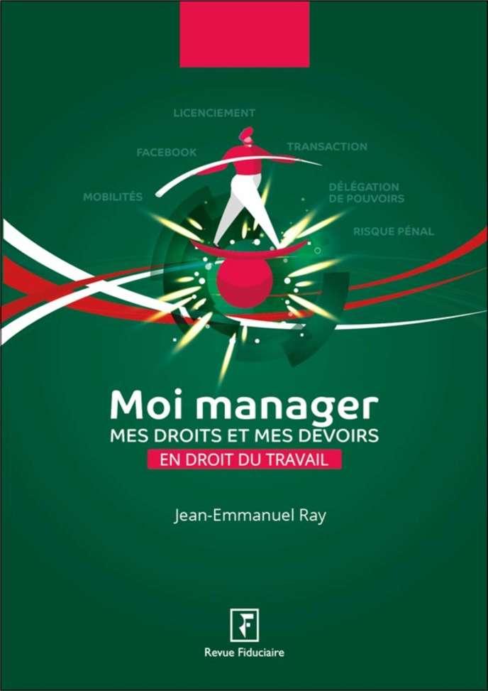 «Moi manager. Mes droits et mes devoirs en droit du travail», de Jean-Emmanuel Ray. Editions de la Revue Fiduciaire, 316 pages, 29 euros.