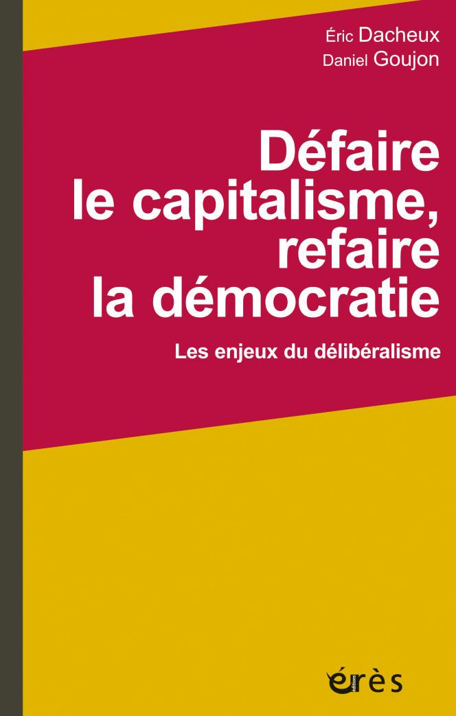« Défaire le capitalisme, refaire la démocratie. Les enjeux du délibéralisme », d'Eric Dacheux et Daniel Goujon. Erès, 360 pages, 29,50 euros.