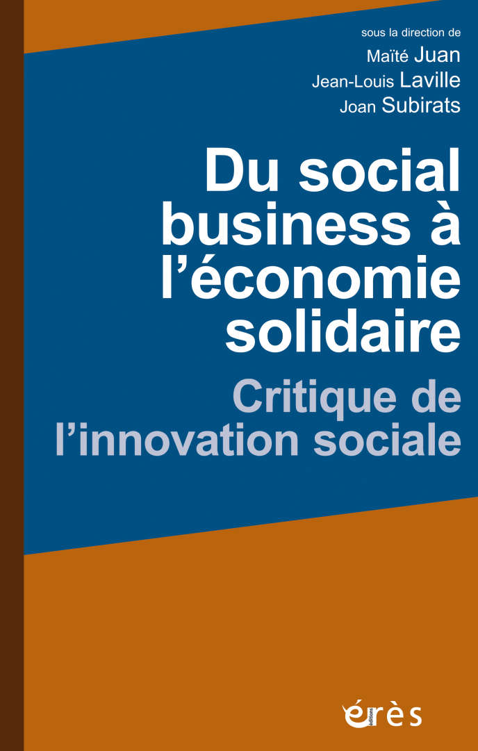 « Du Social business à l'économie sociale et solidaire. Critique de l'innovation sociale », sous la direction de Maïté Juan, Jean-Louis Laville et Joan Subirats (Erès, 336 pages, 28.50 euros).