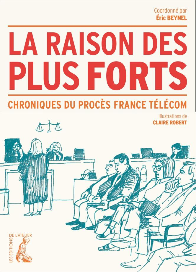 « La Raison des plus forts. Chroniques du procès France Télécom », coordonné par Éric Beynel. Editions de l'Atelier, 320 pages, 21,90 euros.