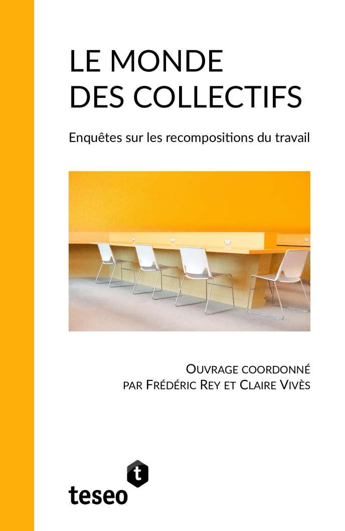 «Le Monde des collectifs. Enquête sur les recompositions du travail», coordonné par Frédéric Rey et Claire Vivès. Editions Teseo, 390 pages, 26,38 euros