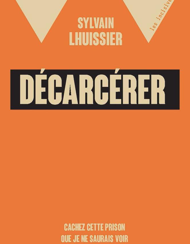 « Décarcérer. Cachez cette prison que je ne saurais voir », de Sylvain Lhuissier. Editions Rue de l'échiquier, 128 pages, 10 euros.