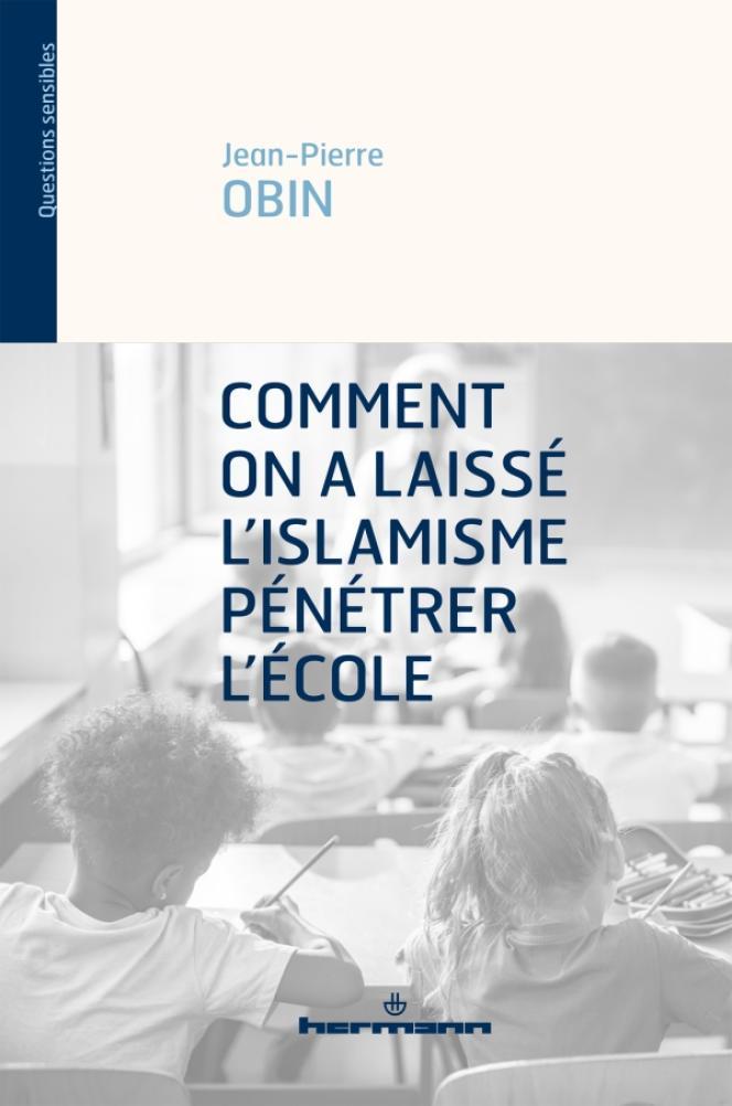 «Comment on a laissé l'islamisme pénétrer l'école», Jean-Pierre Obin, Editions Hermann, 166 pages.
