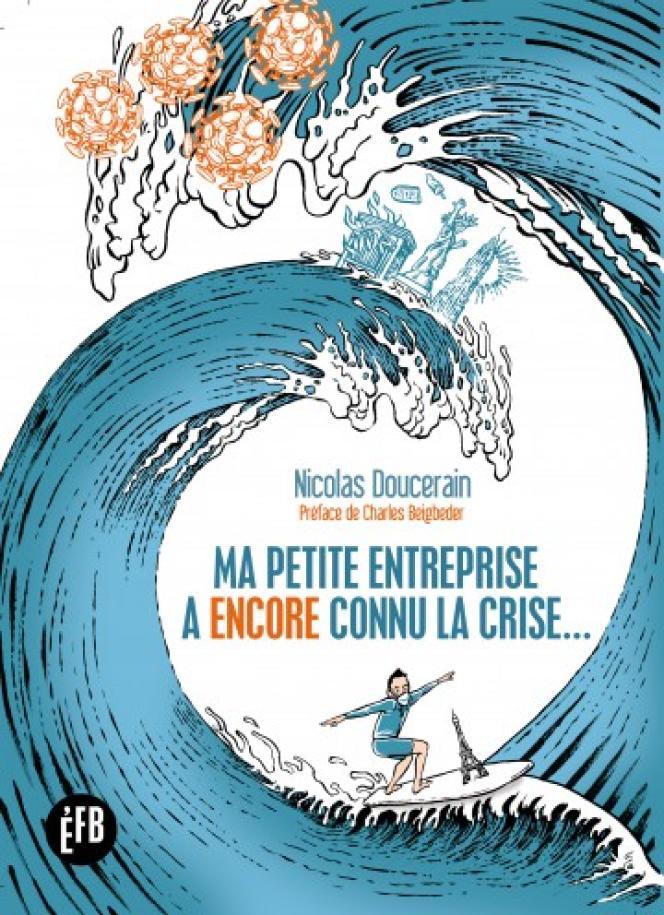 Ma petite entreprise a encore connu la crise…, de Nicolas Doucerain, éditions François Bourin, 296 p., 20 €.