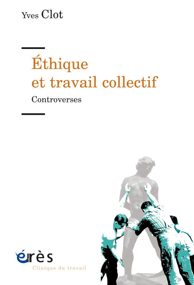 « Ethique et travail collectif. Controverses », d'Yves Clot, éditions Erès, 200 pages, 23 euros.