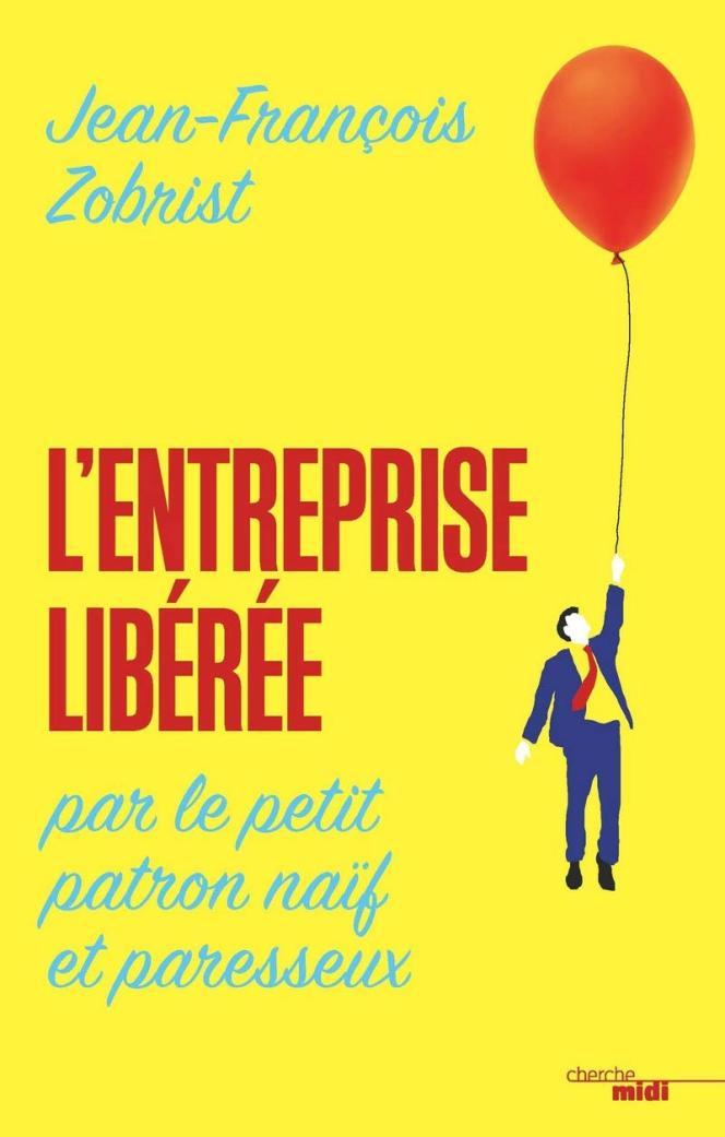 «L'Entreprise libérée par le petit patron naïf et paresseux», de Jean-François Zobrist. Cherche midi, 208 pages, 18 euros.