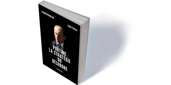 «Poutine. La stratégie du désordre», d'Isabelle Mandraud et Julien Théron.